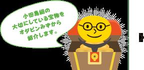 小田島組の大切にしている宝物をオダピンみずから紹介します。